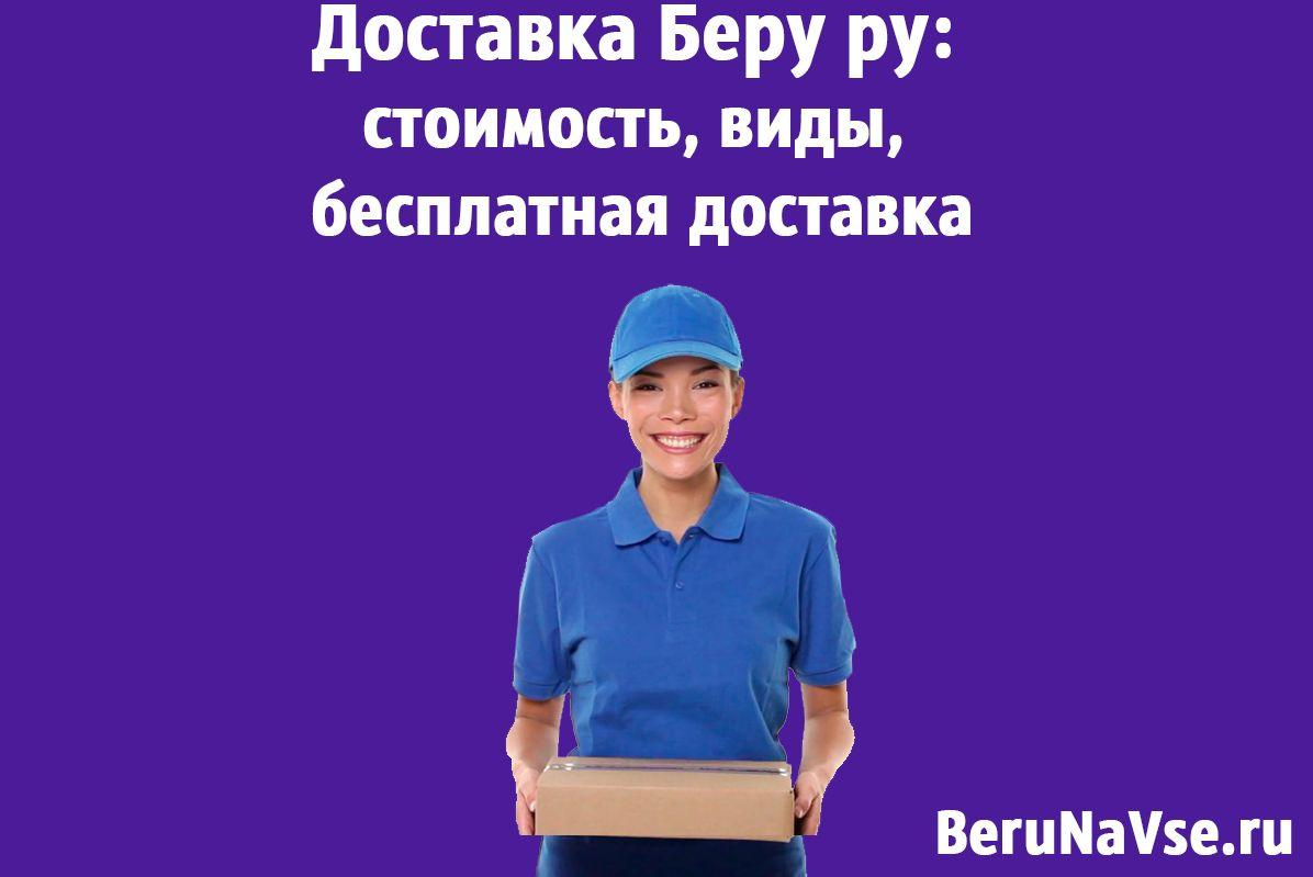 Доставка Беру ру: стоимость, виды, бесплатная доставка