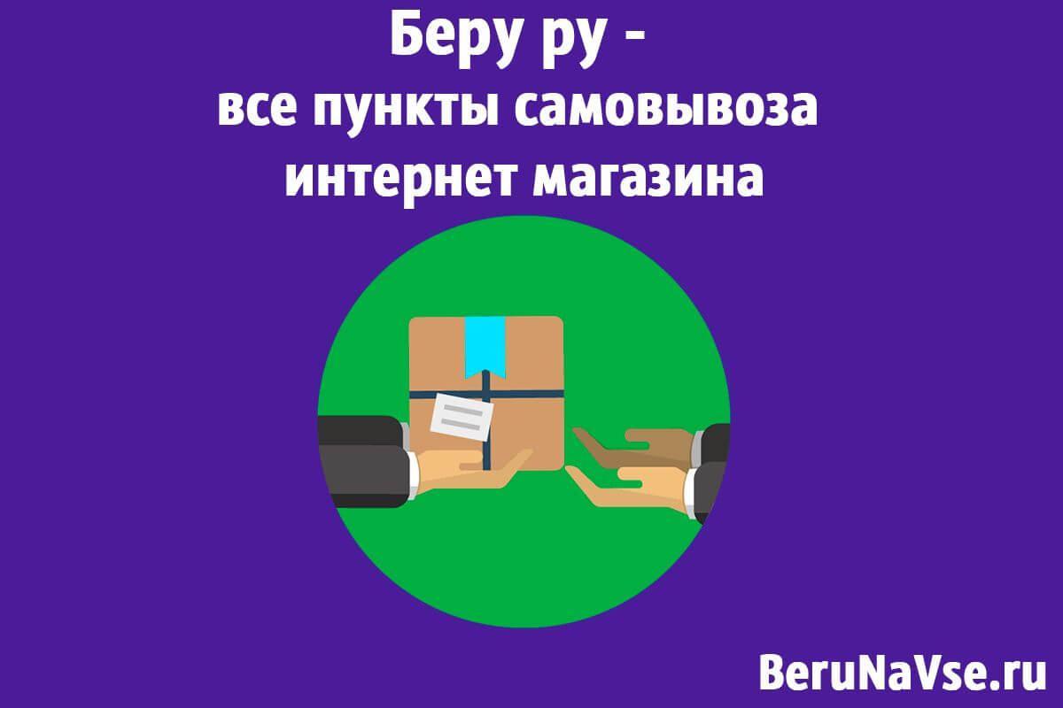 Беру ру - все пункты самовывоза интернет магазина