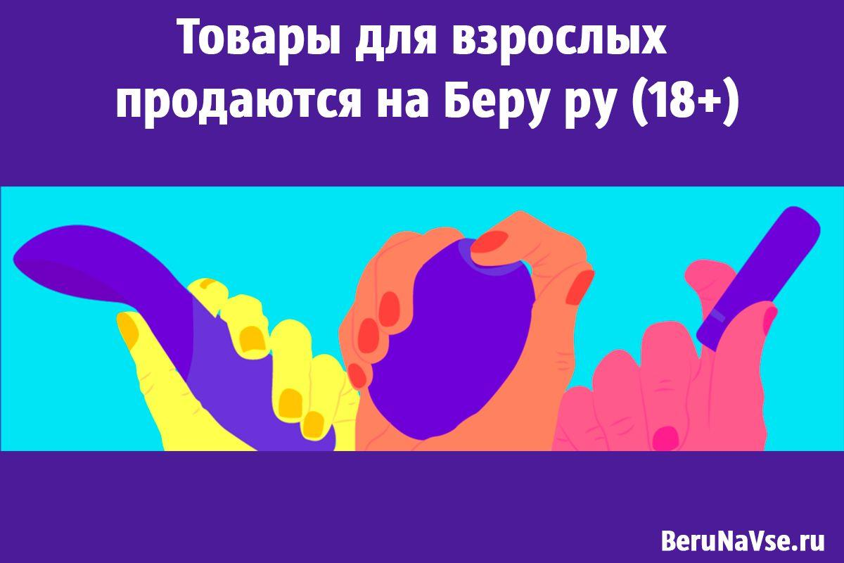 Товары для взрослых на Беру ру (18+)