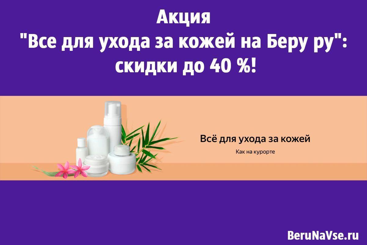 "Акция ""Все для ухода за кожей на Беру ру"": скидки до 40 %!"