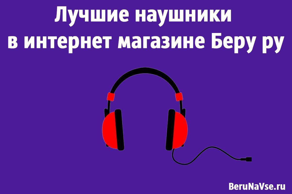 Лучшие наушники в интернет магазине Беру ру