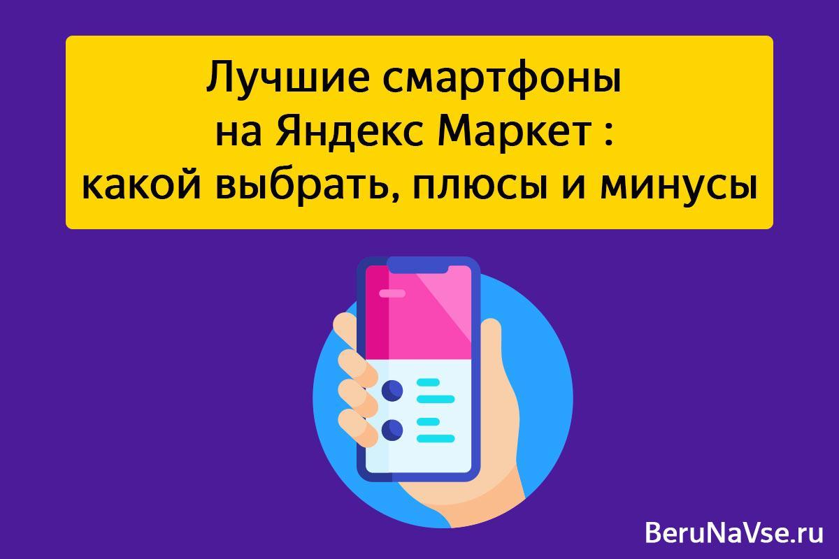 Лучшие смартфоны на Яндекс Маркет📱: какой выбрать, плюсы и минусы